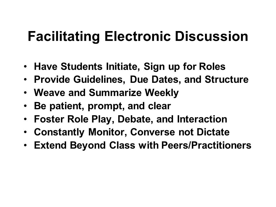 Facilitating Electronic Discussion Have Students Initiate, Sign up for Roles Provide Guidelines, Due Dates, and Structure Weave and Summarize Weekly Be patient, prompt, and clear Foster Role Play, Debate, and Interaction Constantly Monitor, Converse not Dictate Extend Beyond Class with Peers/Practitioners