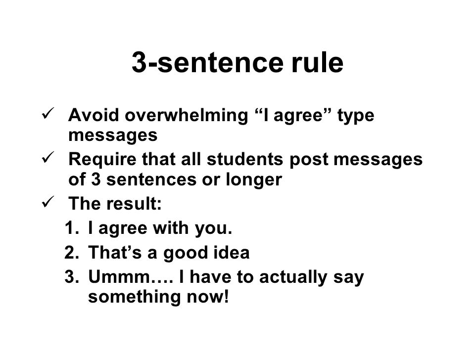 3-sentence rule Avoid overwhelming I agree type messages Require that all students post messages of 3 sentences or longer The result: 1.I agree with you.