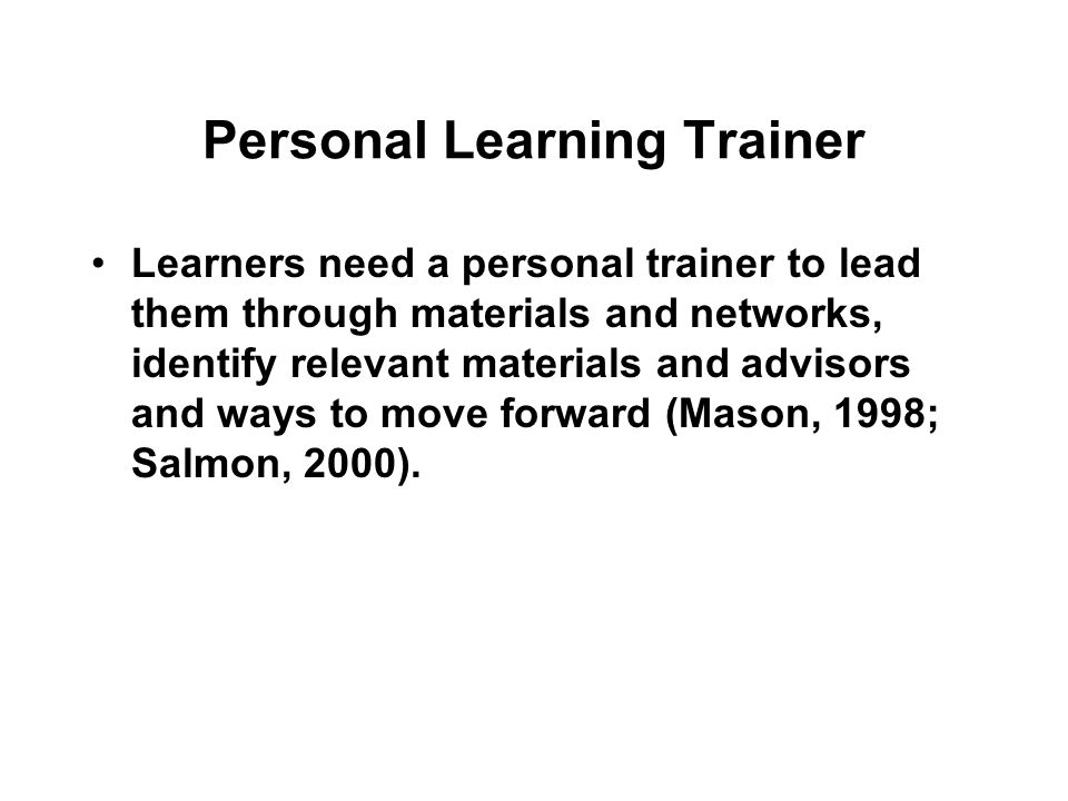 Personal Learning Trainer Learners need a personal trainer to lead them through materials and networks, identify relevant materials and advisors and ways to move forward (Mason, 1998; Salmon, 2000).