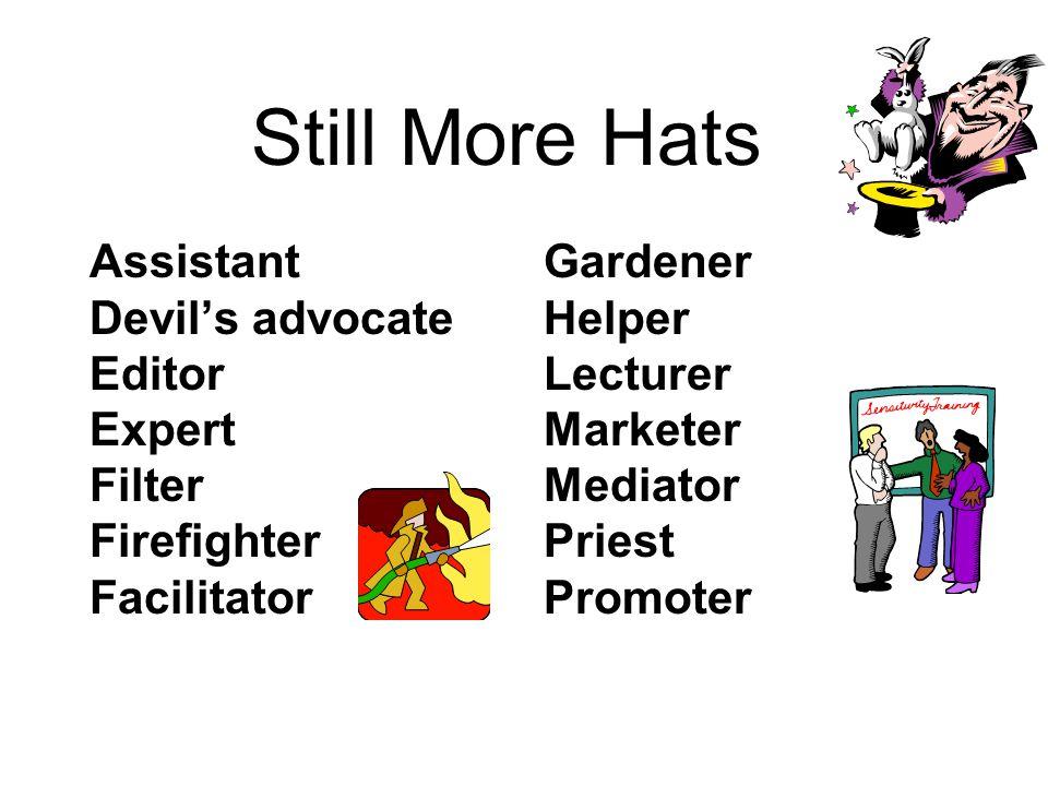 Still More Hats Assistant Devil's advocate Editor Expert Filter Firefighter Facilitator Gardener Helper Lecturer Marketer Mediator Priest Promoter