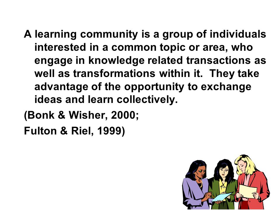 A learning community is a group of individuals interested in a common topic or area, who engage in knowledge related transactions as well as transformations within it.