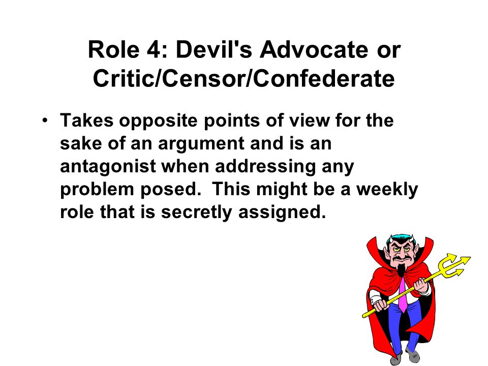Role 4: Devil s Advocate or Critic/Censor/Confederate Takes opposite points of view for the sake of an argument and is an antagonist when addressing any problem posed.