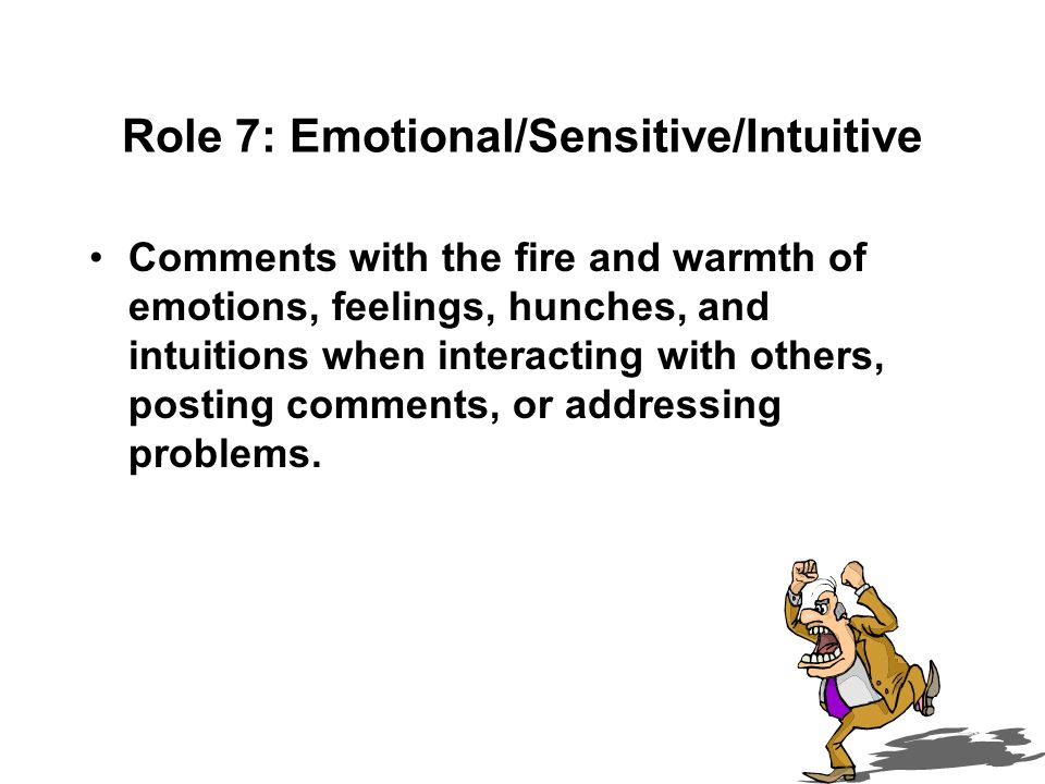 Role 7: Emotional/Sensitive/Intuitive Comments with the fire and warmth of emotions, feelings, hunches, and intuitions when interacting with others, posting comments, or addressing problems.