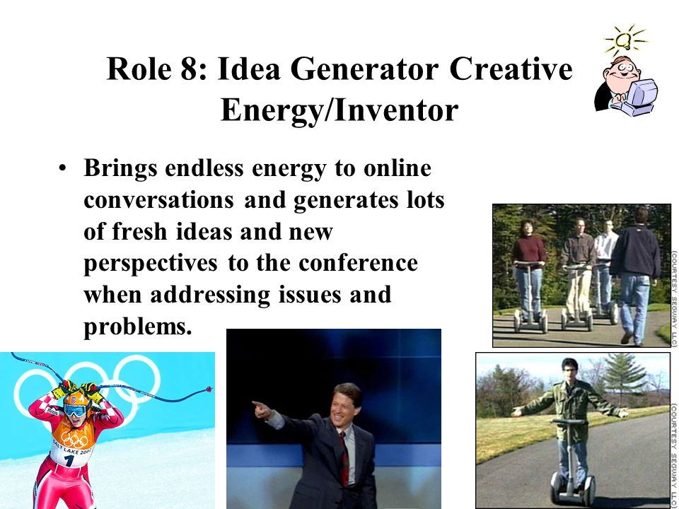 Role 8: Idea Generator Creative Energy/Inventor Brings endless energy to online conversations and generates lots of fresh ideas and new perspectives to the conference when addressing issues and problems.