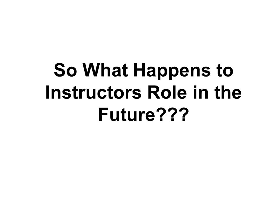 So What Happens to Instructors Role in the Future