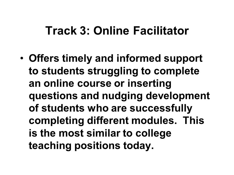Track 3: Online Facilitator Offers timely and informed support to students struggling to complete an online course or inserting questions and nudging development of students who are successfully completing different modules.