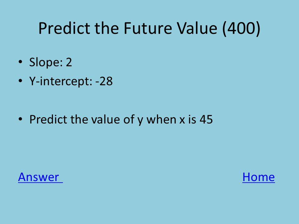 Predict the Future Value (400) Slope: 2 Y-intercept: -28 Predict the value of y when x is 45 AnswerHome