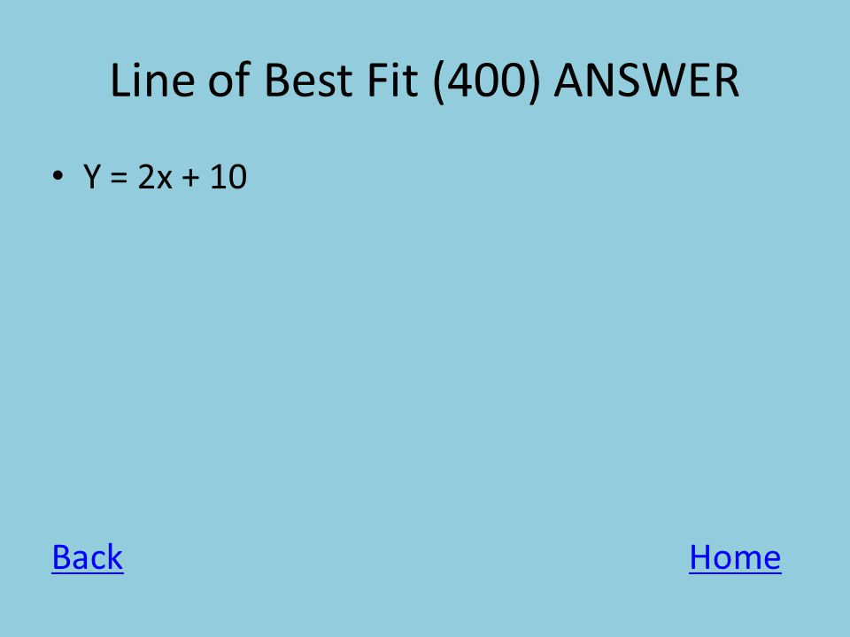 Line of Best Fit (400) ANSWER Y = 2x + 10 BackHome