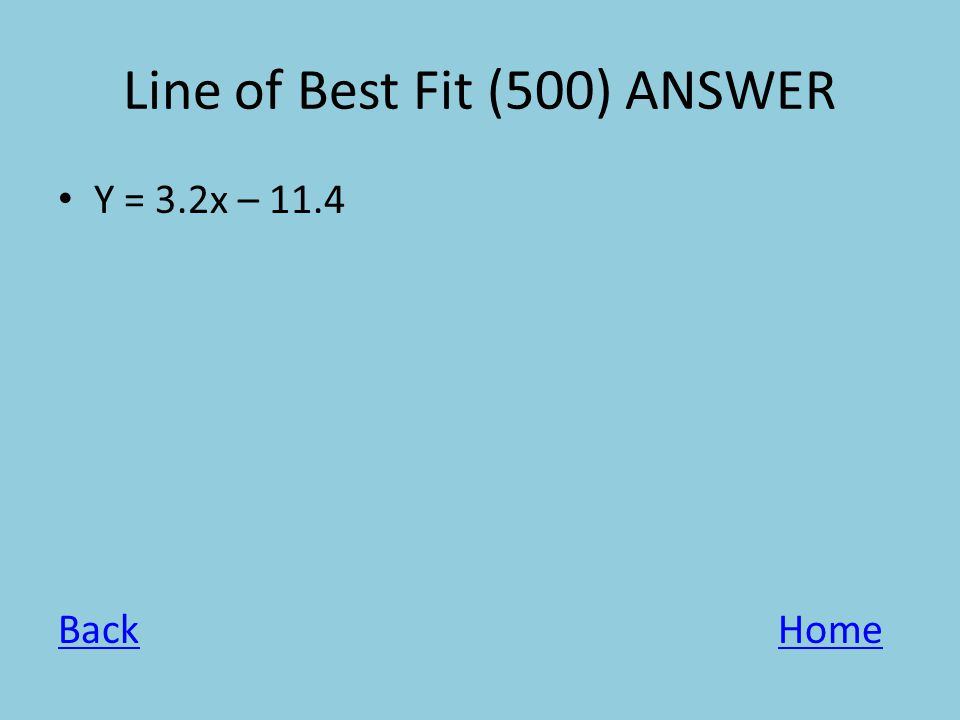 Line of Best Fit (500) ANSWER Y = 3.2x – 11.4 BackHome