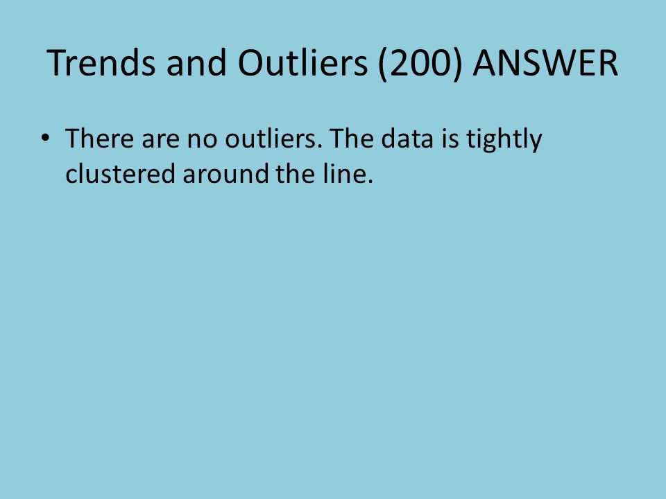 Trends and Outliers (200) ANSWER There are no outliers.