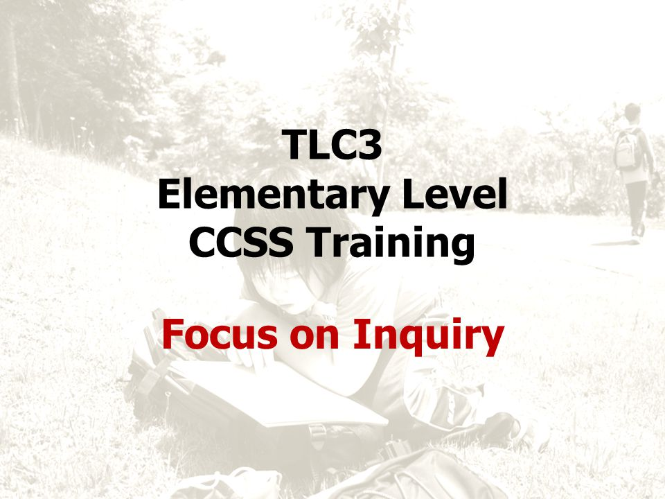 TLC3 Elementary Level CCSS Training Focus on Inquiry