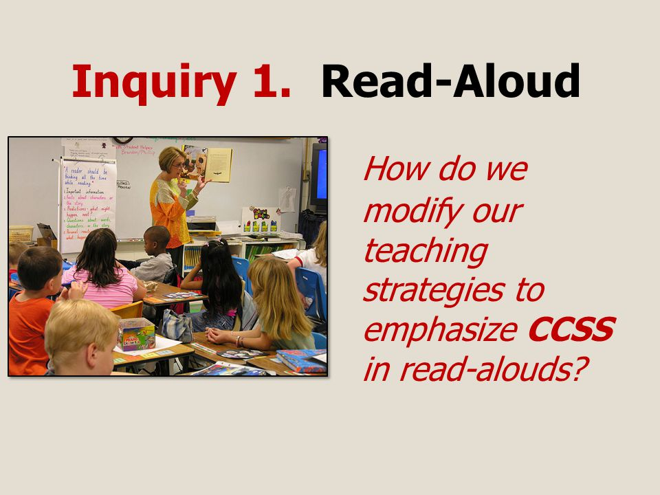 Inquiry 1. Read-Aloud How do we modify our teaching strategies to emphasize CCSS in read-alouds