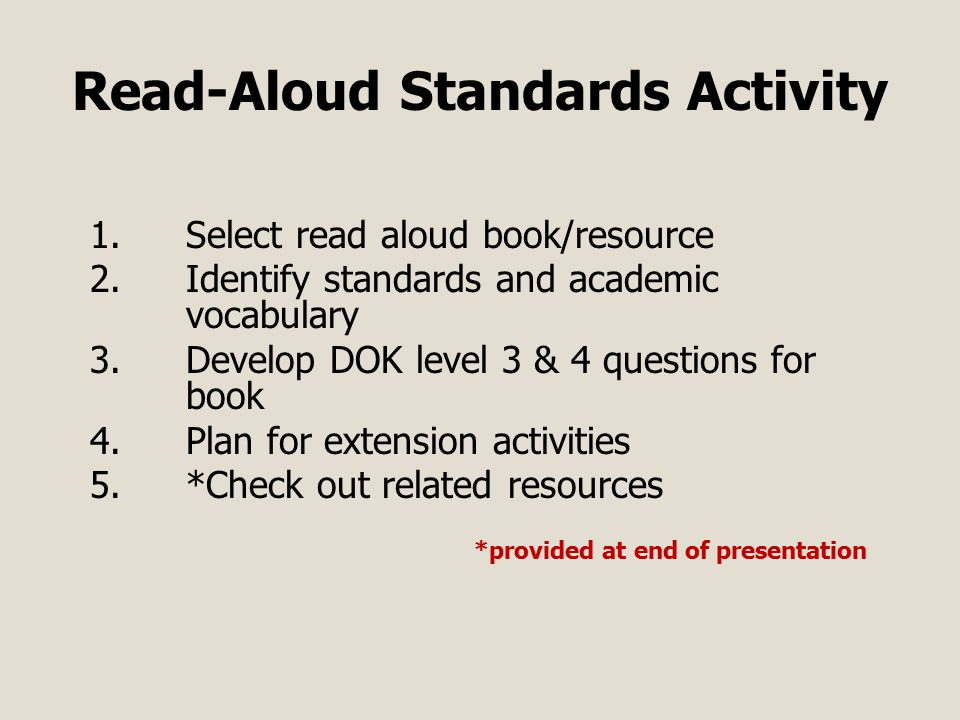 Read-Aloud Standards Activity 1.Select read aloud book/resource 2.Identify standards and academic vocabulary 3.Develop DOK level 3 & 4 questions for book 4.Plan for extension activities 5.*Check out related resources *provided at end of presentation