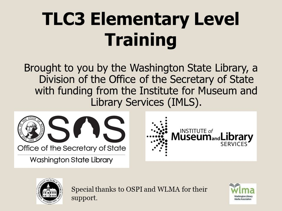 TLC3 Elementary Level Training Brought to you by the Washington State Library, a Division of the Office of the Secretary of State with funding from the Institute for Museum and Library Services (IMLS).