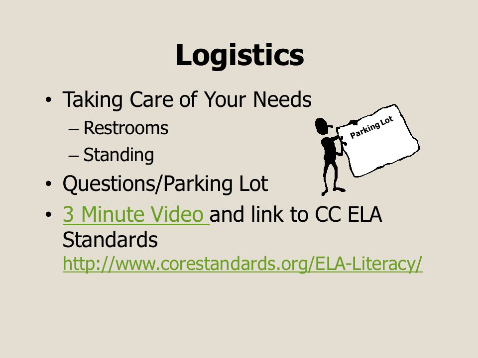 Logistics Taking Care of Your Needs – Restrooms – Standing Questions/Parking Lot 3 Minute Video and link to CC ELA Standards http://www.corestandards.org/ELA-Literacy/ 3 Minute Video http://www.corestandards.org/ELA-Literacy/ Parking Lot