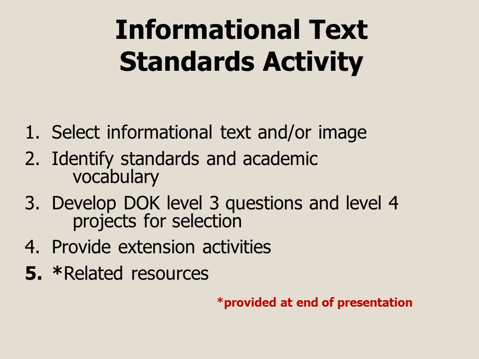 Informational Text Standards Activity 1.Select informational text and/or image 2.Identify standards and academic vocabulary 3.Develop DOK level 3 questions and level 4 projects for selection 4.Provide extension activities 5.*Related resources *provided at end of presentation