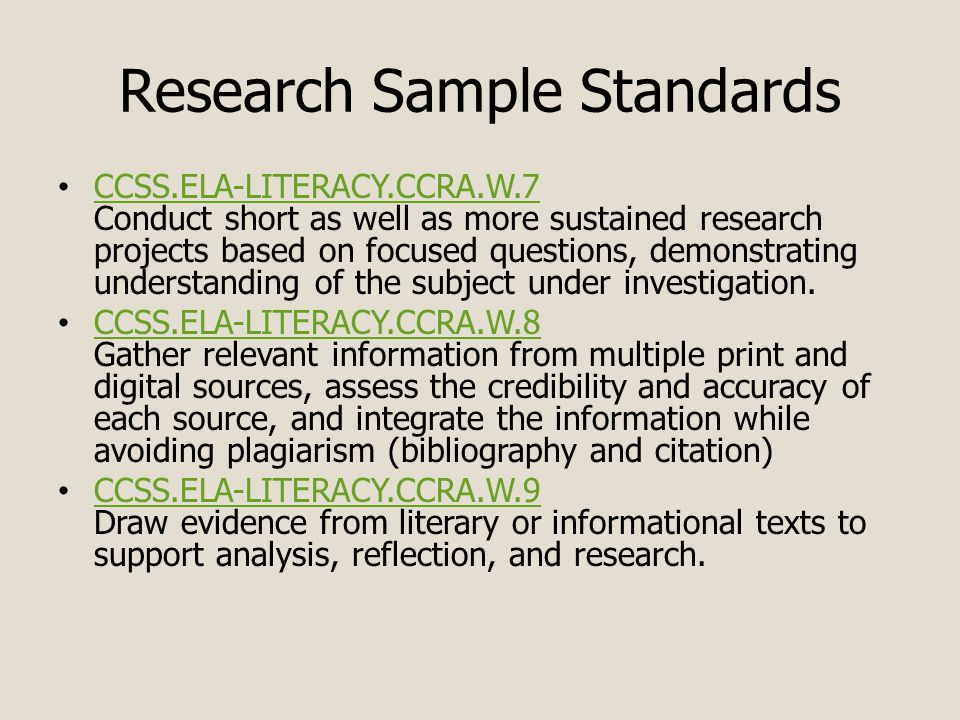 Research Sample Standards CCSS.ELA-LITERACY.CCRA.W.7 Conduct short as well as more sustained research projects based on focused questions, demonstrating understanding of the subject under investigation.