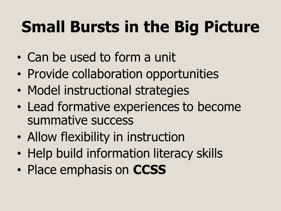 Small Bursts in the Big Picture Can be used to form a unit Provide collaboration opportunities Model instructional strategies Lead formative experiences to become summative success Allow flexibility in instruction Help build information literacy skills Place emphasis on CCSS