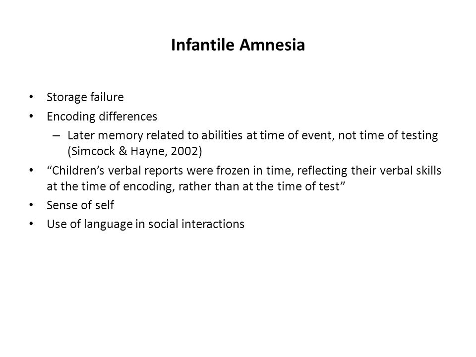 Infantile Amnesia Storage failure Encoding differences – Later memory related to abilities at time of event, not time of testing (Simcock & Hayne, 2002) Children's verbal reports were frozen in time, reflecting their verbal skills at the time of encoding, rather than at the time of test Sense of self Use of language in social interactions