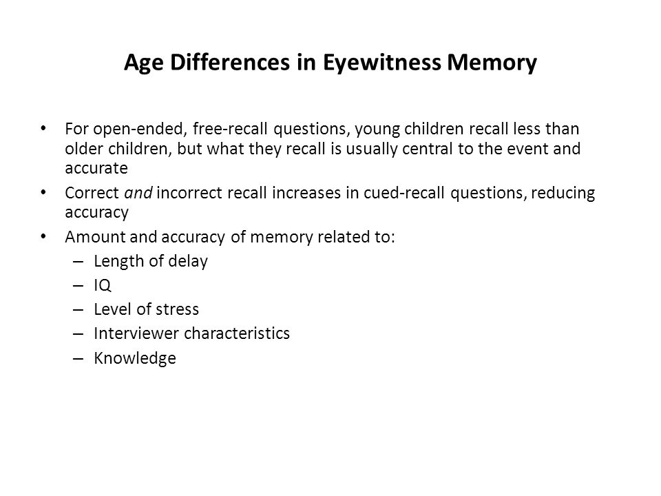 Age Differences in Eyewitness Memory For open-ended, free-recall questions, young children recall less than older children, but what they recall is usually central to the event and accurate Correct and incorrect recall increases in cued-recall questions, reducing accuracy Amount and accuracy of memory related to: – Length of delay – IQ – Level of stress – Interviewer characteristics – Knowledge