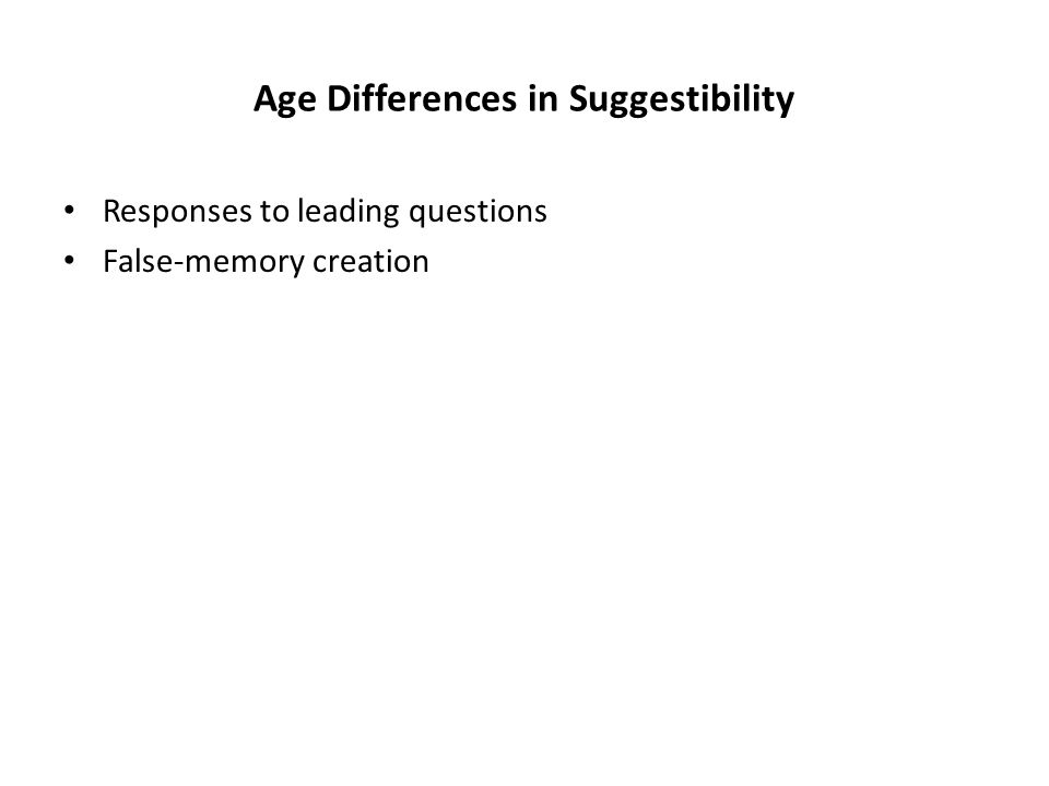Age Differences in Suggestibility Responses to leading questions False-memory creation