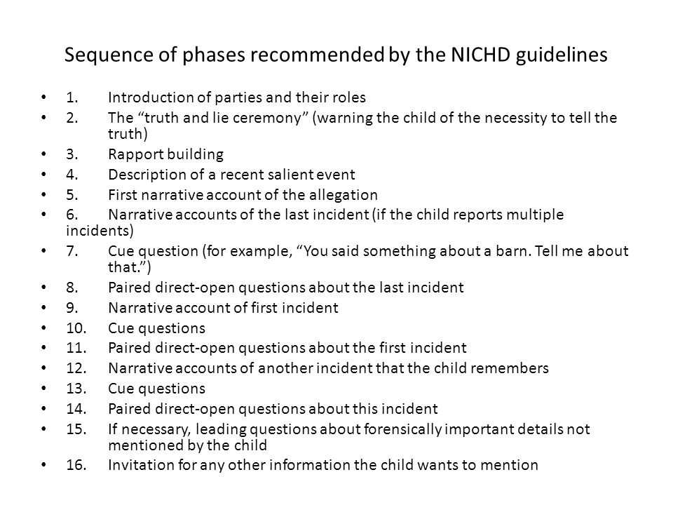 Sequence of phases recommended by the NICHD guidelines 1.Introduction of parties and their roles 2.The truth and lie ceremony (warning the child of the necessity to tell the truth) 3.Rapport building 4.Description of a recent salient event 5.First narrative account of the allegation 6.Narrative accounts of the last incident (if the child reports multiple incidents) 7.Cue question (for example, You said something about a barn.