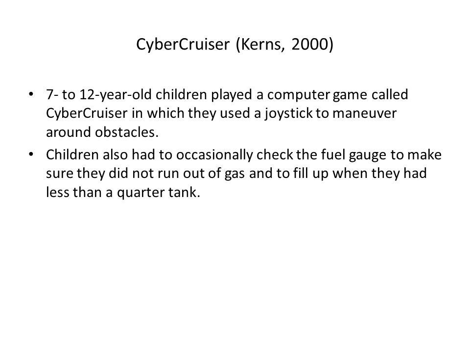 CyberCruiser (Kerns, 2000) 7- to 12-year-old children played a computer game called CyberCruiser in which they used a joystick to maneuver around obstacles.