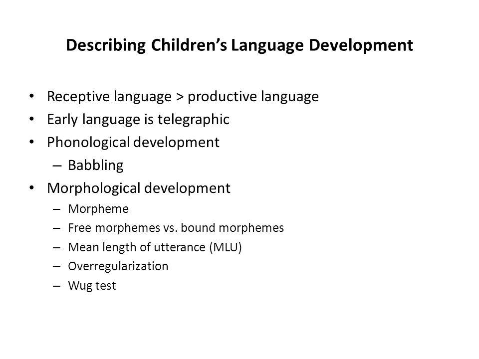 Describing Children's Language Development Receptive language > productive language Early language is telegraphic Phonological development – Babbling Morphological development – Morpheme – Free morphemes vs.