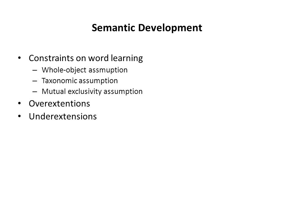 Semantic Development Constraints on word learning – Whole-object assmuption – Taxonomic assumption – Mutual exclusivity assumption Overextentions Underextensions