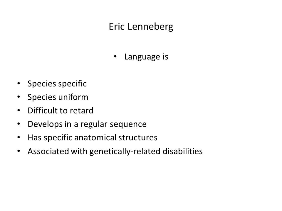 Eric Lenneberg Language is Species specific Species uniform Difficult to retard Develops in a regular sequence Has specific anatomical structures Associated with genetically-related disabilities