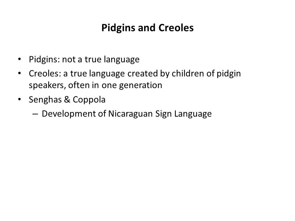Pidgins and Creoles Pidgins: not a true language Creoles: a true language created by children of pidgin speakers, often in one generation Senghas & Coppola – Development of Nicaraguan Sign Language