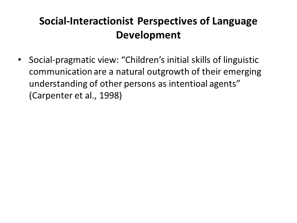 Social-Interactionist Perspectives of Language Development Social-pragmatic view: Children's initial skills of linguistic communication are a natural outgrowth of their emerging understanding of other persons as intentioal agents (Carpenter et al., 1998)