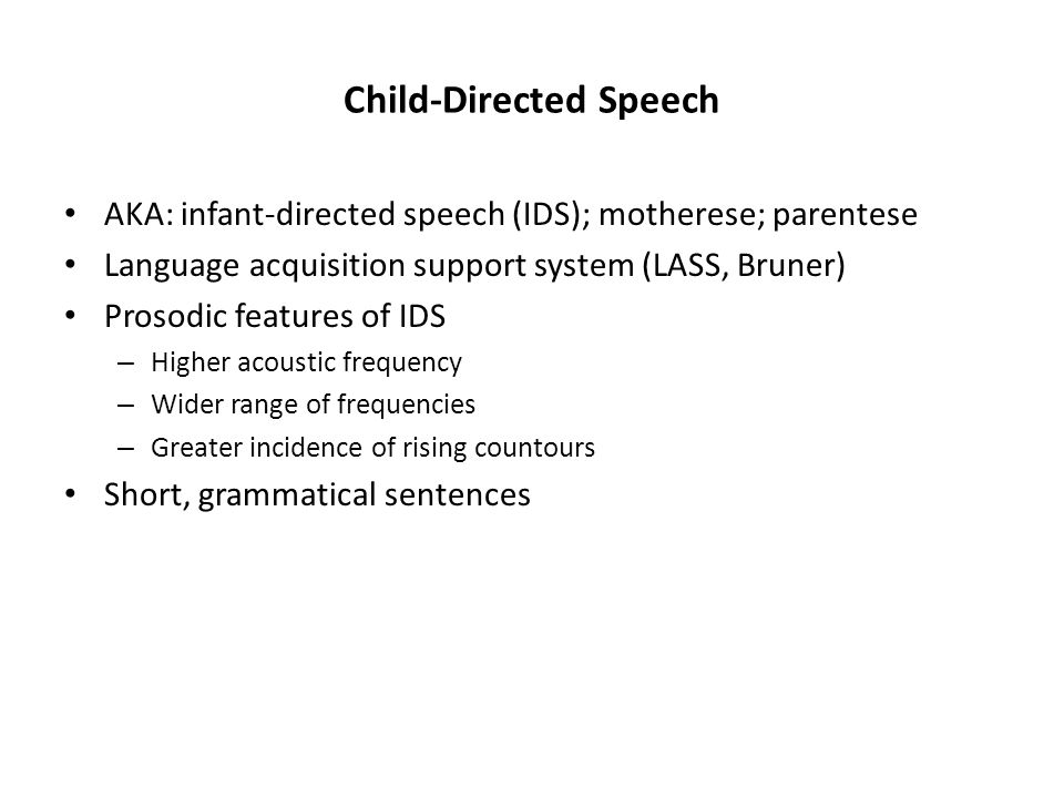 Child-Directed Speech AKA: infant-directed speech (IDS); motherese; parentese Language acquisition support system (LASS, Bruner) Prosodic features of IDS – Higher acoustic frequency – Wider range of frequencies – Greater incidence of rising countours Short, grammatical sentences