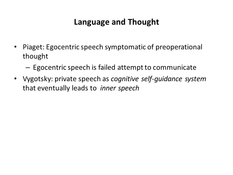 Language and Thought Piaget: Egocentric speech symptomatic of preoperational thought – Egocentric speech is failed attempt to communicate Vygotsky: private speech as cognitive self-guidance system that eventually leads to inner speech