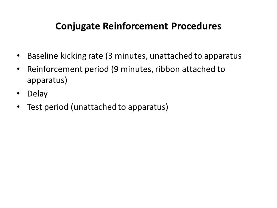 Conjugate Reinforcement Procedures Baseline kicking rate (3 minutes, unattached to apparatus Reinforcement period (9 minutes, ribbon attached to apparatus) Delay Test period (unattached to apparatus)