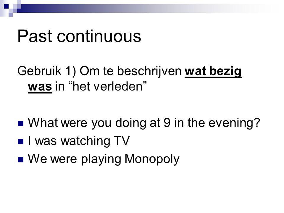 Past continuous Gebruik 1) Om te beschrijven wat bezig was in het verleden What were you doing at 9 in the evening.