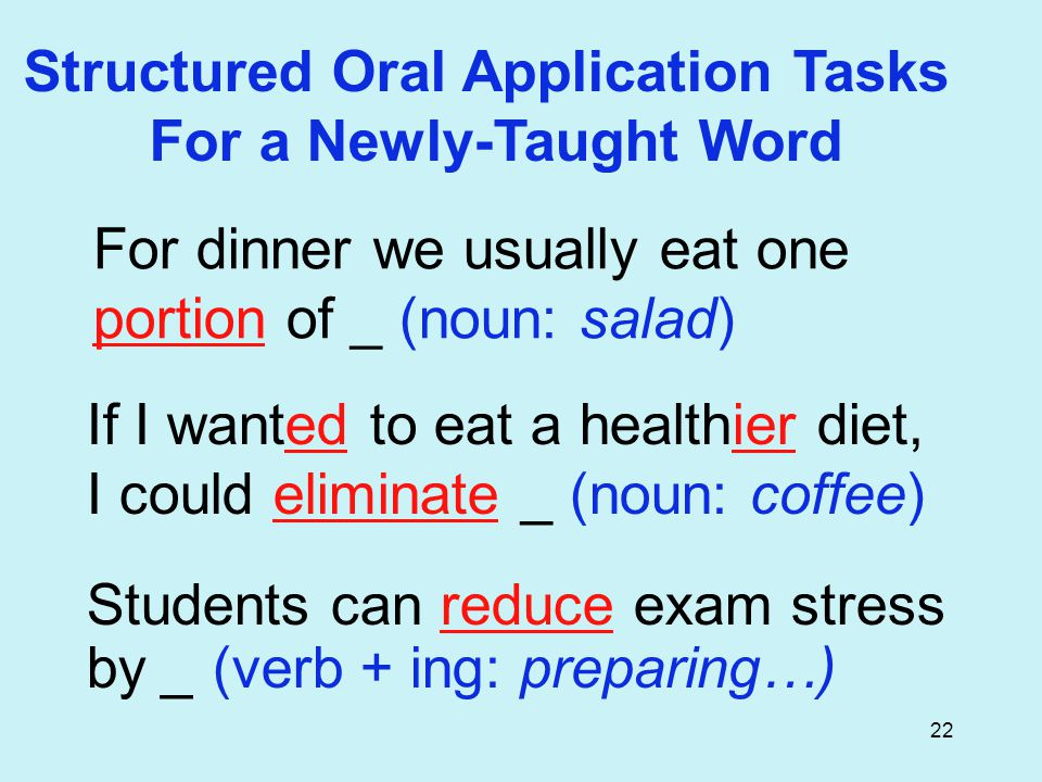 22 Structured Oral Application Tasks For a Newly-Taught Word For dinner we usually eat one portion of _ (noun: salad) If I wanted to eat a healthier diet, I could eliminate _ (noun: coffee) Students can reduce exam stress by _ (verb + ing: preparing…)