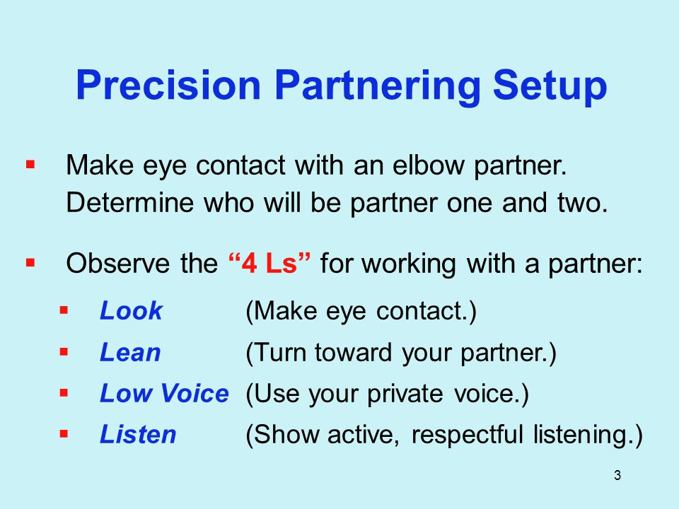 3 Precision Partnering Setup  Make eye contact with an elbow partner.