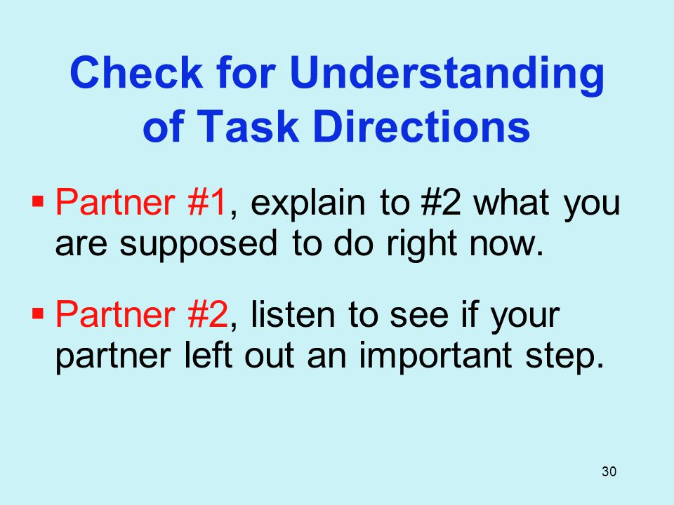 30 Check for Understanding of Task Directions  Partner #1, explain to #2 what you are supposed to do right now.