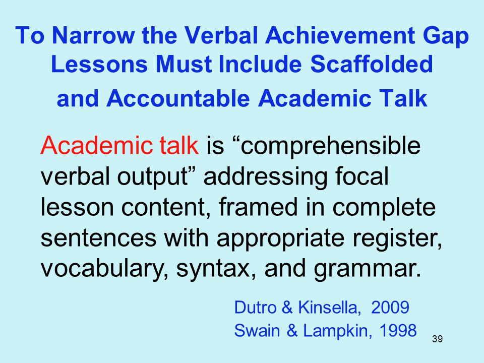 39 To Narrow the Verbal Achievement Gap Lessons Must Include Scaffolded and Accountable Academic Talk Academic talk is comprehensible verbal output addressing focal lesson content, framed in complete sentences with appropriate register, vocabulary, syntax, and grammar.