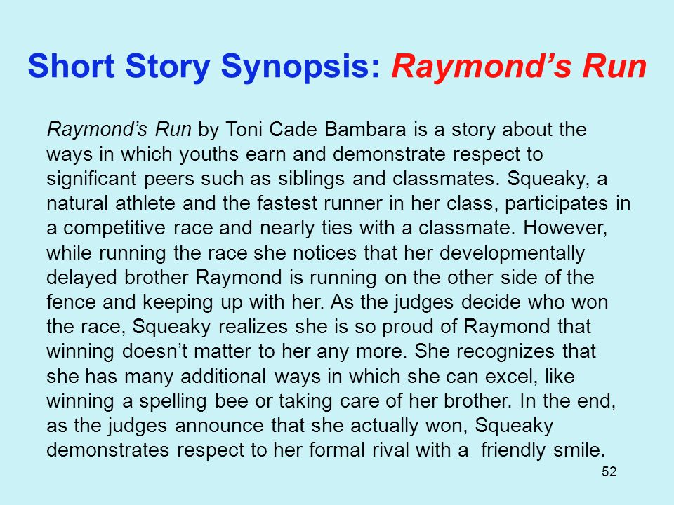 52 Short Story Synopsis: Raymond's Run Raymond's Run by Toni Cade Bambara is a story about the ways in which youths earn and demonstrate respect to significant peers such as siblings and classmates.