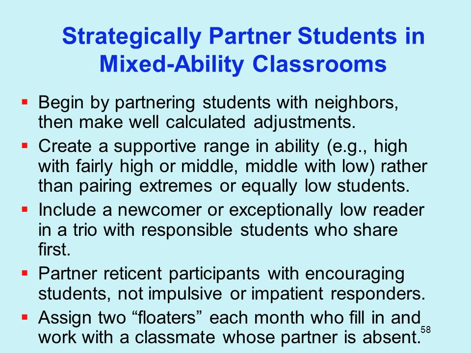 58 Strategically Partner Students in Mixed-Ability Classrooms  Begin by partnering students with neighbors, then make well calculated adjustments.