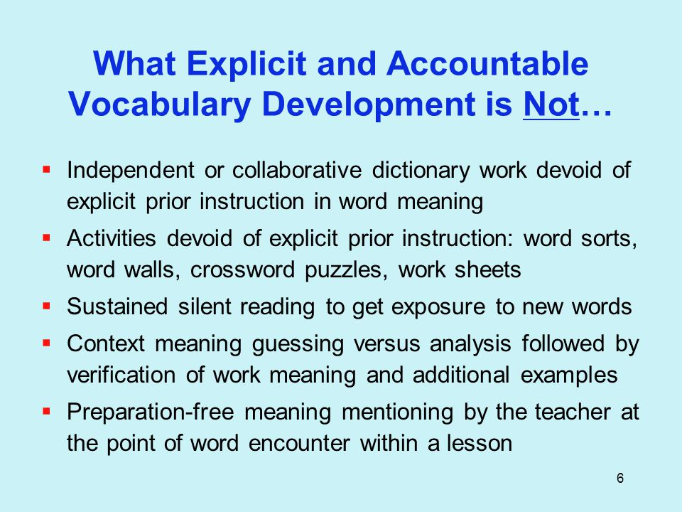 6 What Explicit and Accountable Vocabulary Development is Not…  Independent or collaborative dictionary work devoid of explicit prior instruction in word meaning  Activities devoid of explicit prior instruction: word sorts, word walls, crossword puzzles, work sheets  Sustained silent reading to get exposure to new words  Context meaning guessing versus analysis followed by verification of work meaning and additional examples  Preparation-free meaning mentioning by the teacher at the point of word encounter within a lesson