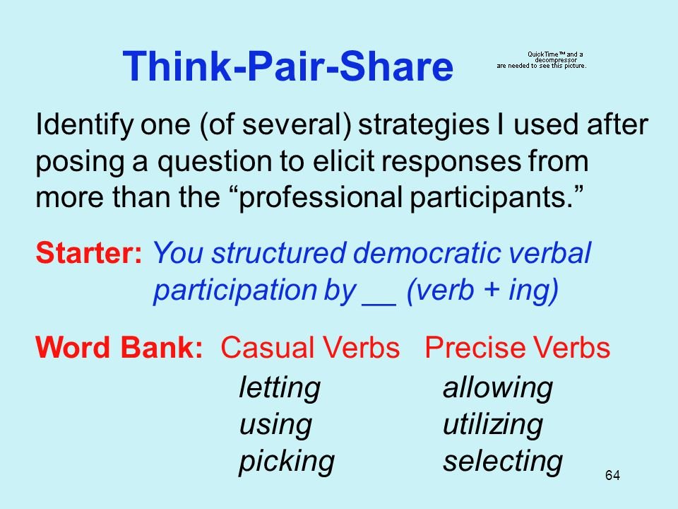64 Think-Pair-Share Identify one (of several) strategies I used after posing a question to elicit responses from more than the professional participants. Starter: You structured democratic verbal participation by __ (verb + ing) Word Bank: Casual Verbs Precise Verbs lettingallowing usingutilizing pickingselecting