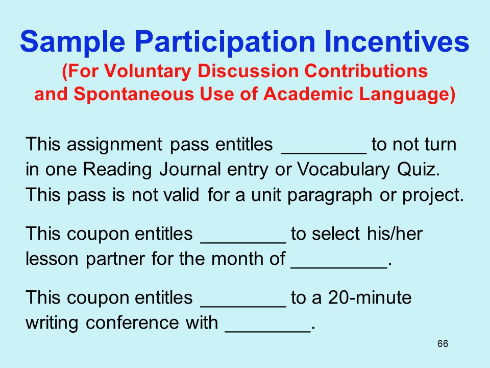 66 Sample Participation Incentives (For Voluntary Discussion Contributions and Spontaneous Use of Academic Language) This assignment pass entitles ________ to not turn in one Reading Journal entry or Vocabulary Quiz.