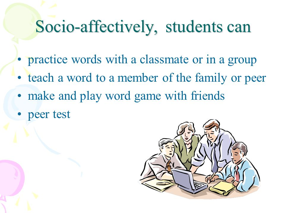 Socio-affectively, students can practice words with a classmate or in a group teach a word to a member of the family or peer make and play word game with friends peer test