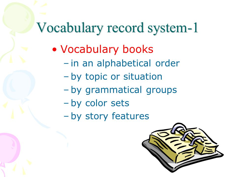 Vocabulary record system-1 Vocabulary books –in an alphabetical order –by topic or situation –by grammatical groups –by color sets –by story features
