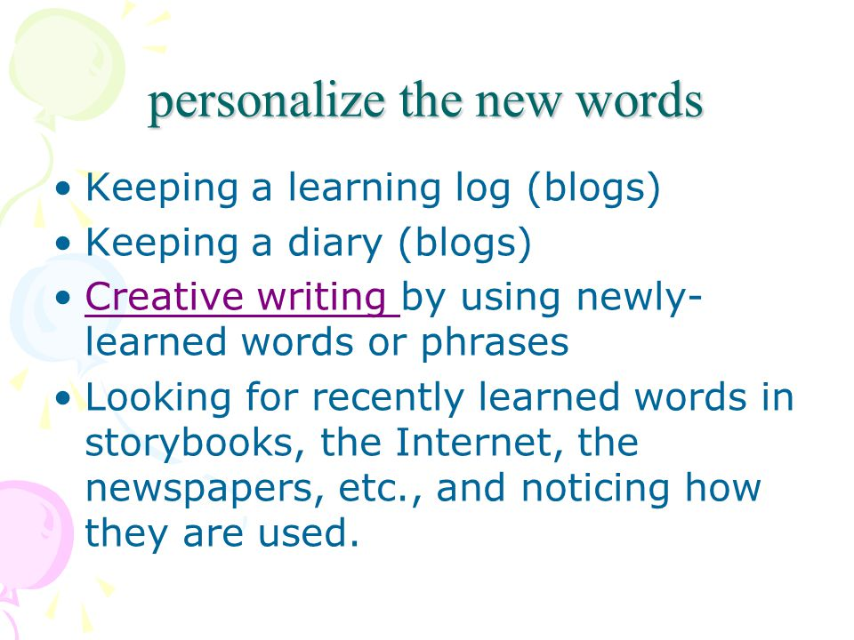 personalize the new words Keeping a learning log (blogs) Keeping a diary (blogs) Creative writing by using newly- learned words or phrasesCreative writing Looking for recently learned words in storybooks, the Internet, the newspapers, etc., and noticing how they are used.