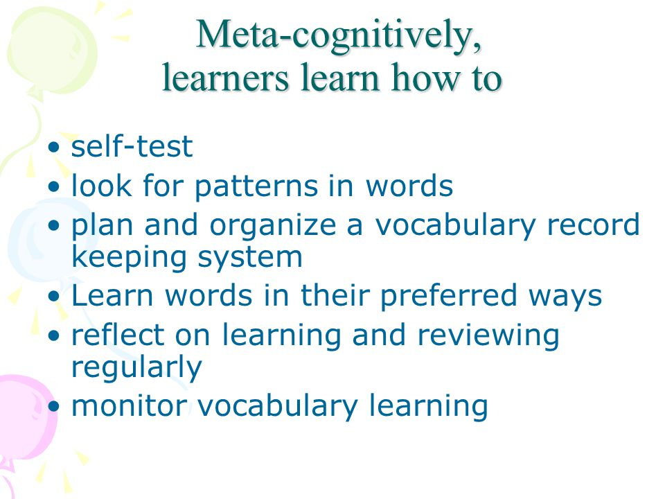 Meta-cognitively, learners learn how to Meta-cognitively, learners learn how to self-test look for patterns in words plan and organize a vocabulary record keeping system Learn words in their preferred ways reflect on learning and reviewing regularly monitor vocabulary learning