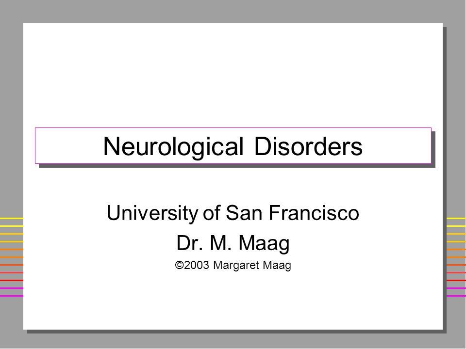 Neurological Disorders University of San Francisco Dr. M. Maag ©2003 Margaret Maag
